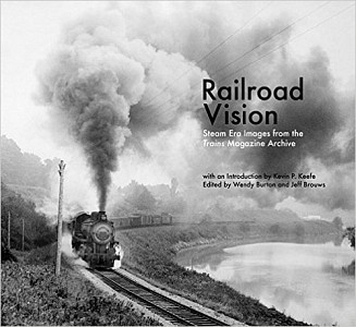 Railroad Vision: Steam Era Images from the Trains Magazine Archives, Wendy Burton, 2015